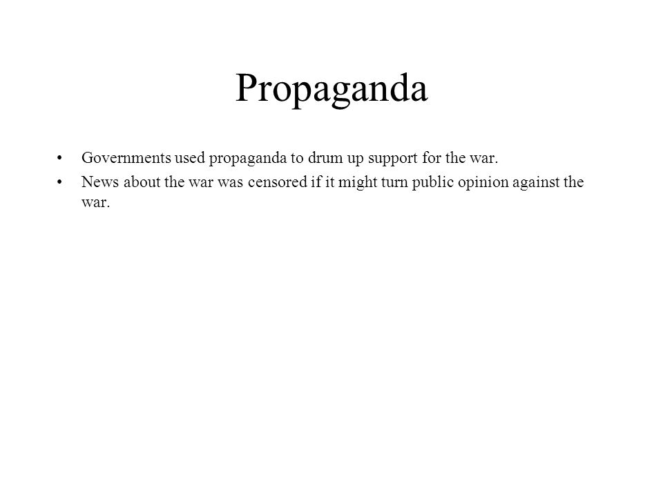 Propaganda Governments used propaganda to drum up support for the war. News about the war was censored if it might turn public opinion against the war