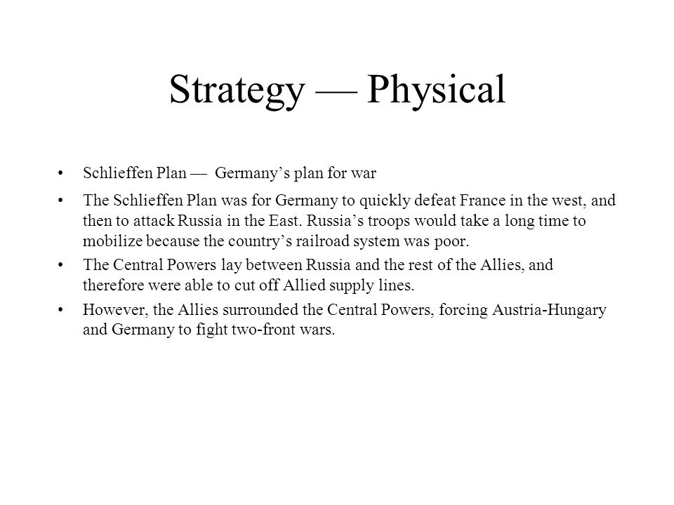 Strategy Physical Schlieffen Plan Germanys plan for war The Schlieffen Plan was for Germany to quickly defeat France in the west, and then to attack R