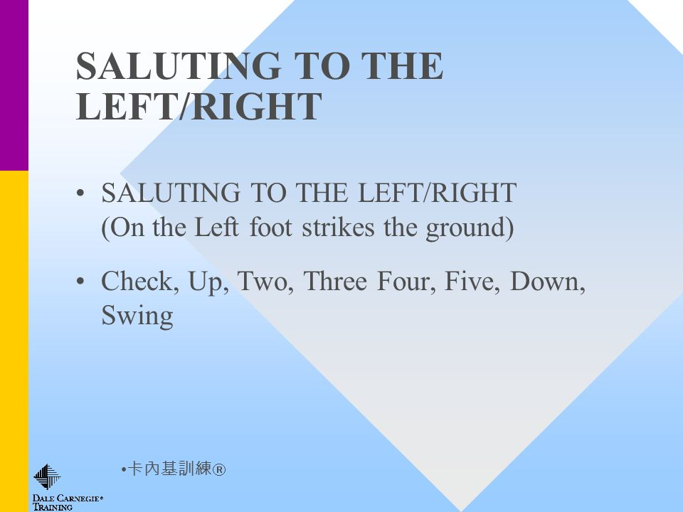 SALUTING TO THE LEFT/RIGHT SALUTING TO THE LEFT/RIGHT (On the Left foot strikes the ground) Check, Up, Two, Three Four, Five, Down, Swing