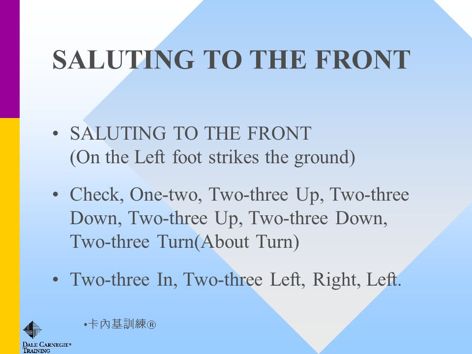 SALUTING TO THE FRONT SALUTING TO THE FRONT (On the Left foot strikes the ground) Check, One-two, Two-three Up, Two-three Down, Two-three Up, Two-three Down, Two-three Turn(About Turn) Two-three In, Two-three Left, Right, Left.