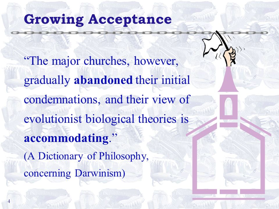 4 Growing Acceptance The major churches, however, gradually abandoned their initial condemnations, and their view of evolutionist biological theories