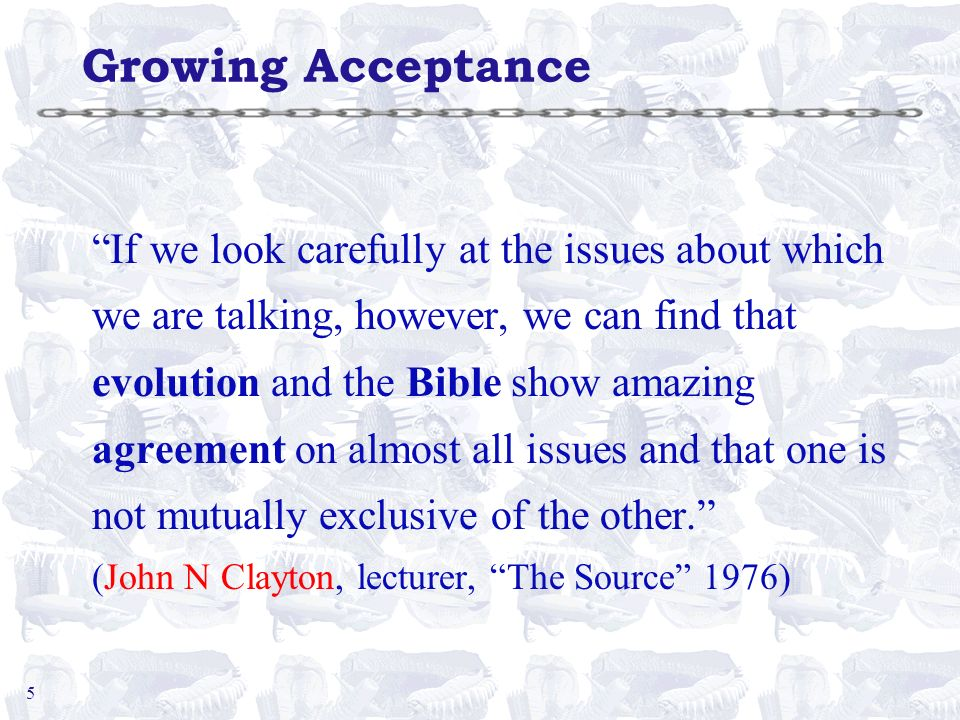5 Growing Acceptance If we look carefully at the issues about which we are talking, however, we can find that evolution and the Bible show amazing agr
