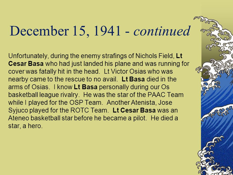 December 15, 1941 - continued Unfortunately, during the enemy strafings of Nichols Field, Lt Cesar Basa who had just landed his plane and was running