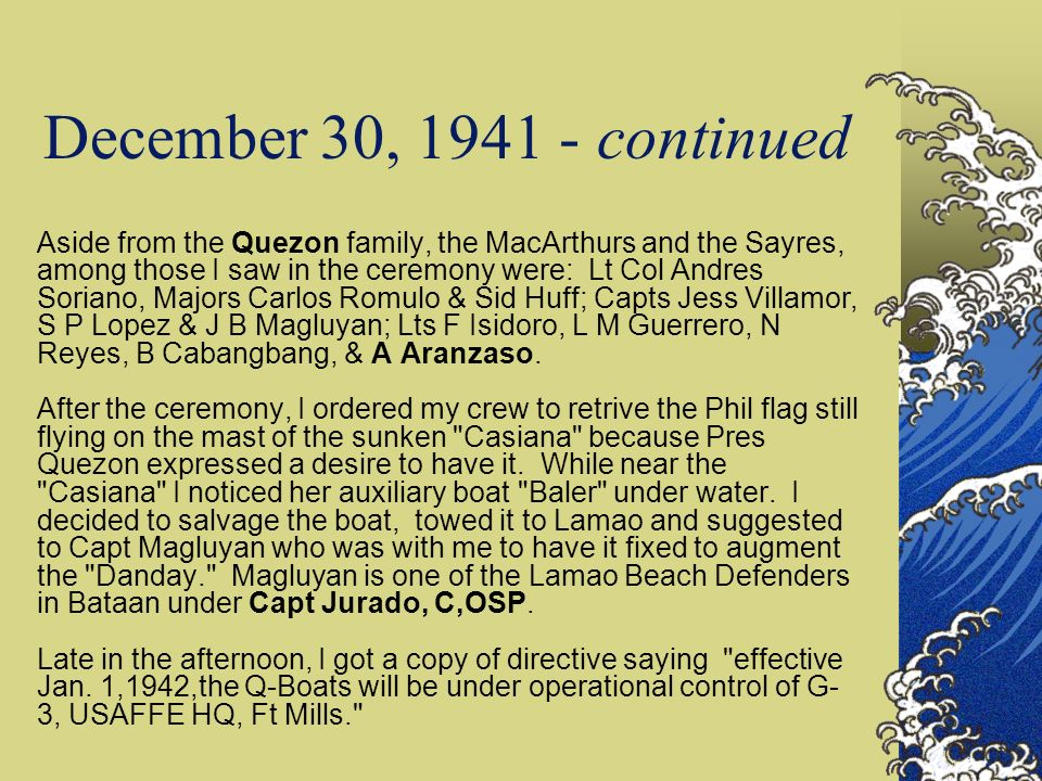December 30, 1941 - continued Aside from the Quezon family, the MacArthurs and the Sayres, among those I saw in the ceremony were: Lt Col Andres Soria