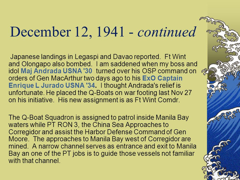 December 12, 1941 - continued Japanese landings in Legaspi and Davao reported. Ft Wint and Olongapo also bombed. I am saddened when my boss and idol M