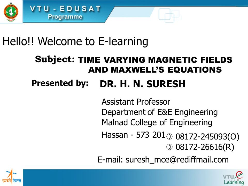 Hello!! Welcome to E-learning TIME VARYING MAGNETIC FIELDS AND MAXWELLS EQUATIONS Subject: Presented by: Assistant Professor DR. H. N. SURESH Departme
