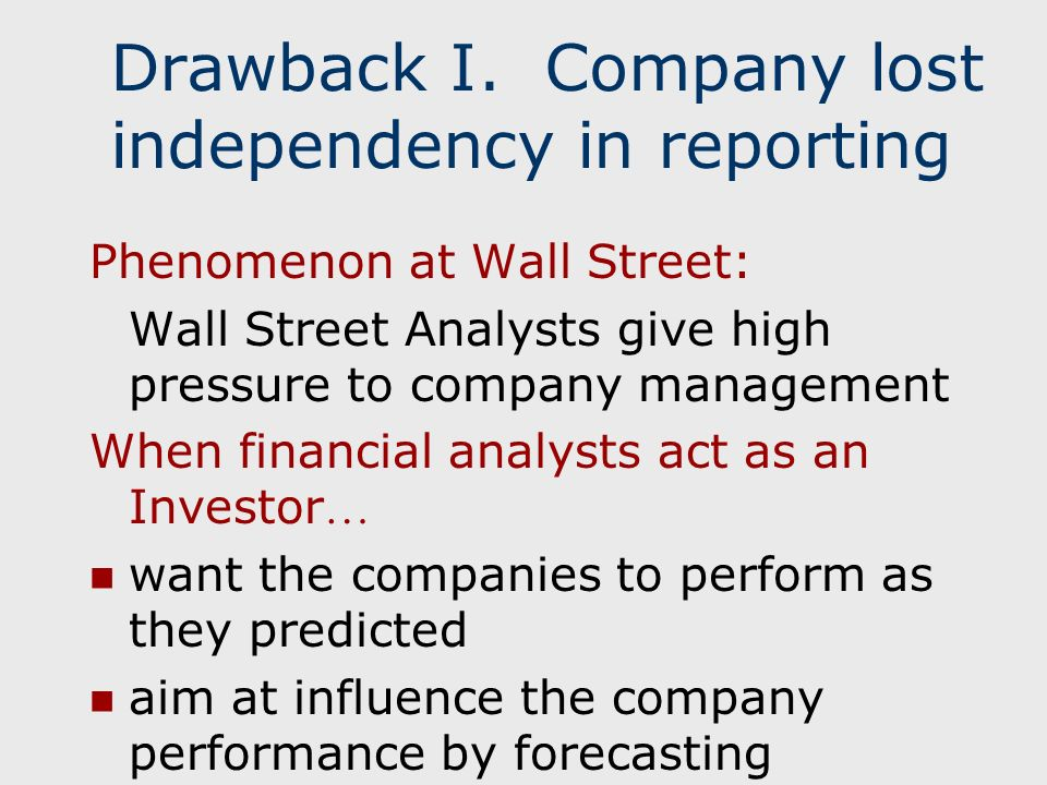 Phenomenon at Wall Street: Wall Street Analysts give high pressure to company management When financial analysts act as an Investor … want the companies to perform as they predicted aim at influence the company performance by forecasting Drawback I.