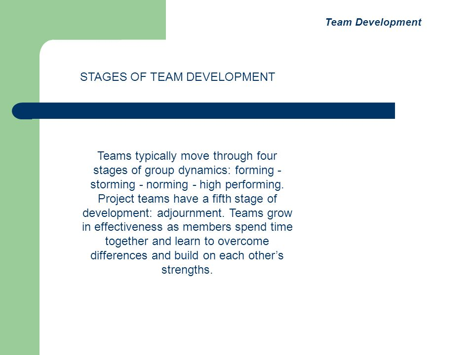 Teams typically move through four stages of group dynamics: forming - storming - norming - high performing.