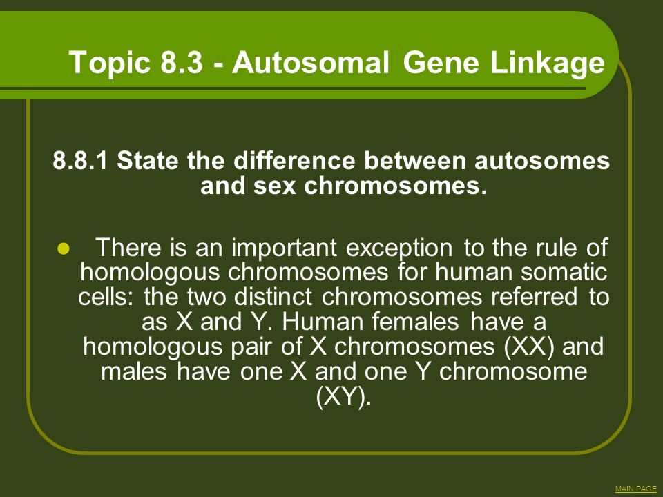 Topic 8.3 - Autosomal Gene Linkage 8.8.1 State the difference between autosomes and sex chromosomes. There is an important exception to the rule of ho