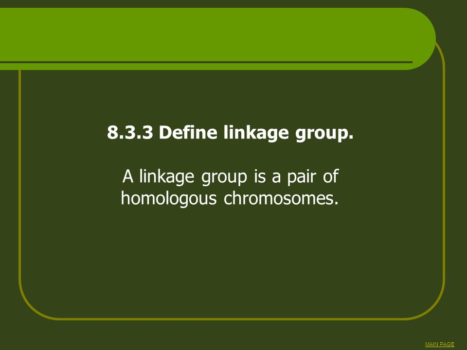 8.3.3 Define linkage group. A linkage group is a pair of homologous chromosomes. MAIN PAGE