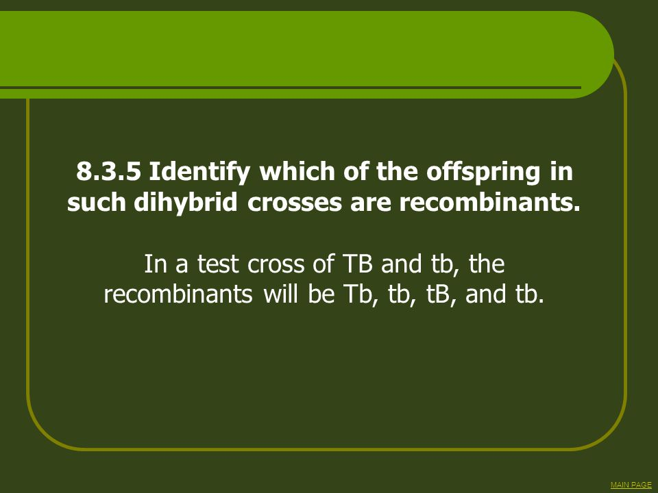 8.3.5 Identify which of the offspring in such dihybrid crosses are recombinants. In a test cross of TB and tb, the recombinants will be Tb, tb, tB, an