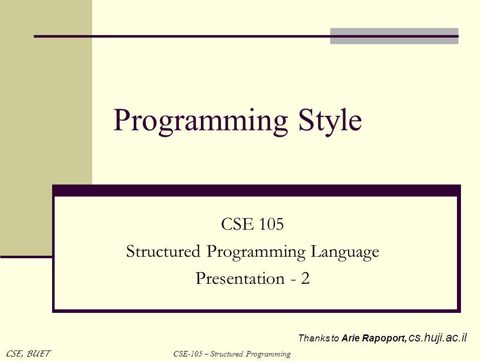 CSE-105 – Structured Programming CSE, BUET Programming Style CSE 105 Structured Programming Language Presentation - 2 Thanks to Arie Rapoport, cs.huji