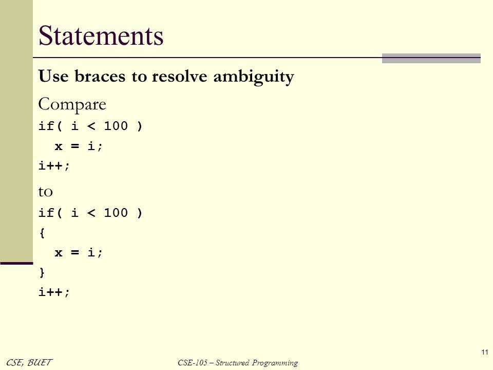 CSE-105 – Structured Programming CSE, BUET 11 Statements Use braces to resolve ambiguity Compare if( i < 100 ) x = i; i++; to if( i < 100 ) { x = i; }