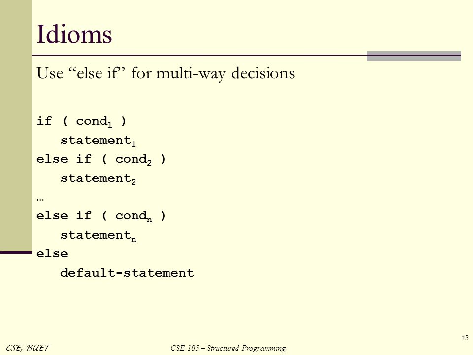CSE-105 – Structured Programming CSE, BUET 13 Idioms Use else if for multi-way decisions if ( cond 1 ) statement 1 else if ( cond 2 ) statement 2 … el