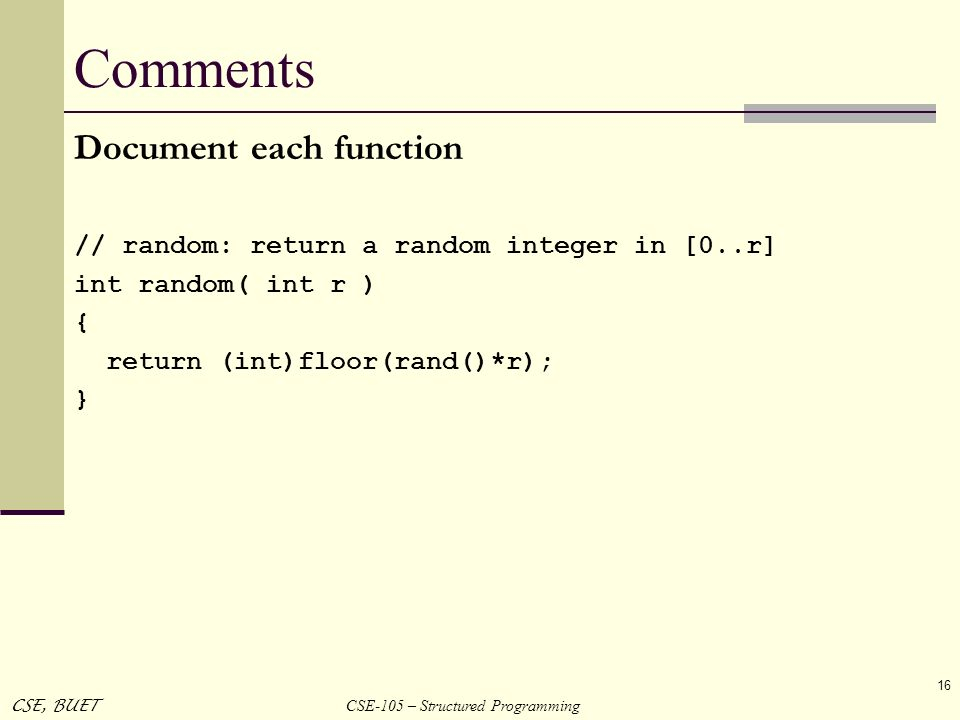 CSE-105 – Structured Programming CSE, BUET 16 Comments Document each function // random: return a random integer in [0..r] int random( int r ) { retur