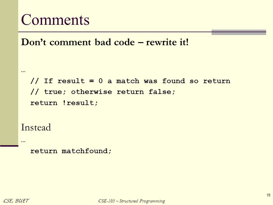CSE-105 – Structured Programming CSE, BUET 18 Comments Dont comment bad code – rewrite it! … // If result = 0 a match was found so return // true; oth