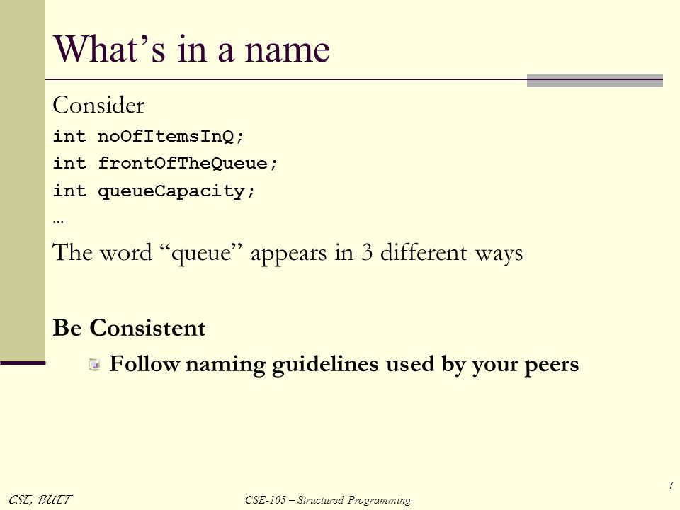 CSE-105 – Structured Programming CSE, BUET 7 Whats in a name Consider int noOfItemsInQ; int frontOfTheQueue; int queueCapacity; … The word queue appea
