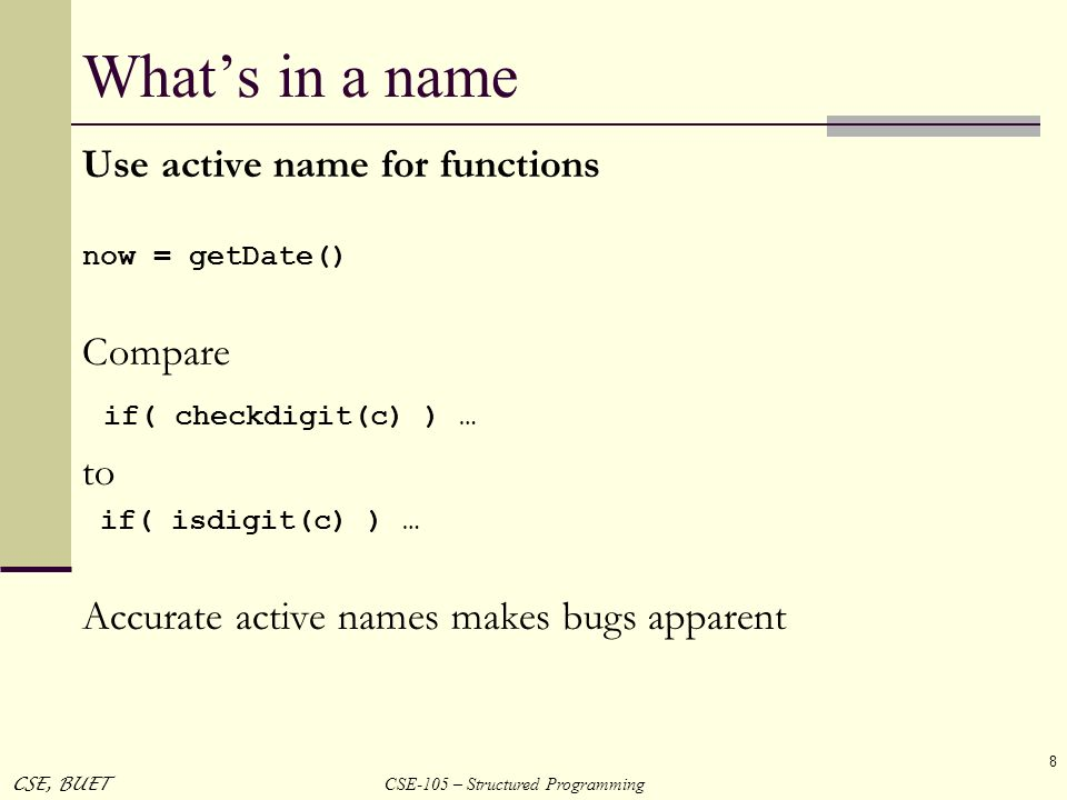 CSE-105 – Structured Programming CSE, BUET 8 Whats in a name Use active name for functions now = getDate() Compare if( checkdigit(c) ) … to if( isdigi