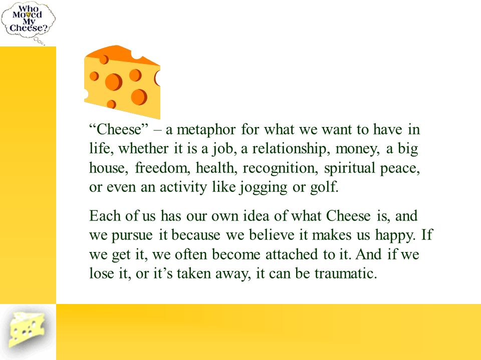 Cheese – a metaphor for what we want to have in life, whether it is a job, a relationship, money, a big house, freedom, health, recognition, spiritual