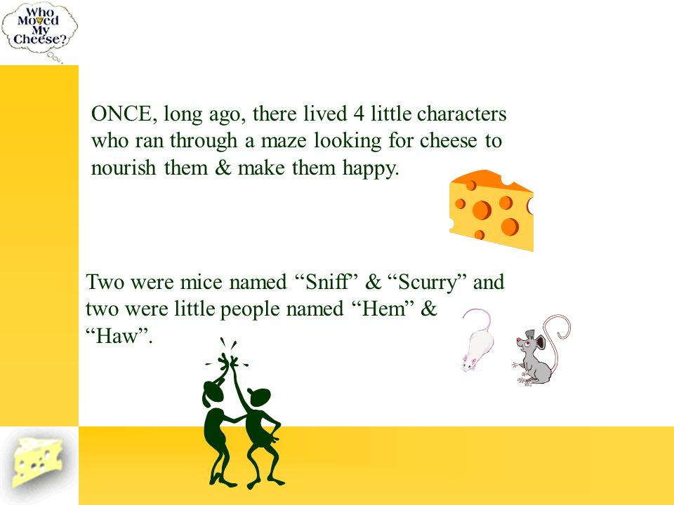 ONCE, long ago, there lived 4 little characters who ran through a maze looking for cheese to nourish them & make them happy. Two were mice named Sniff