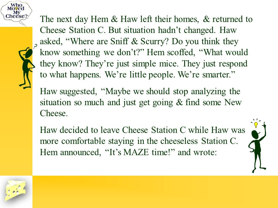 The next day Hem & Haw left their homes, & returned to Cheese Station C. But situation hadnt changed. Haw asked, Where are Sniff & Scurry? Do you thin