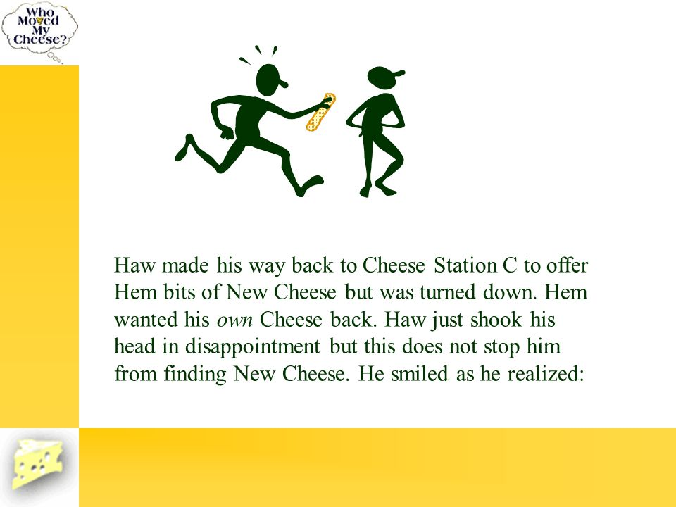 Haw made his way back to Cheese Station C to offer Hem bits of New Cheese but was turned down. Hem wanted his own Cheese back. Haw just shook his head