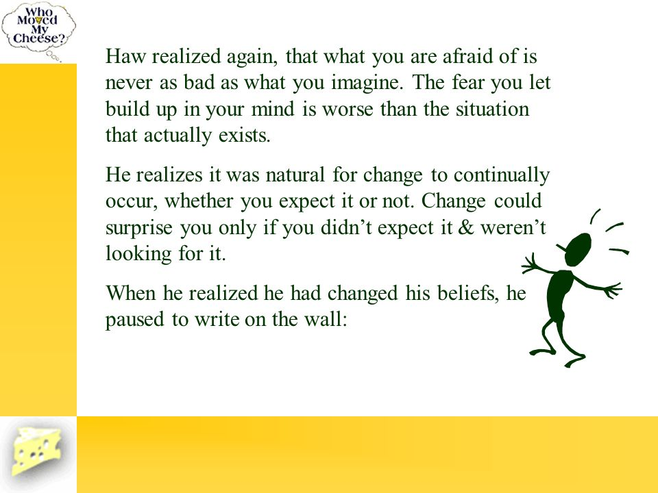 Haw realized again, that what you are afraid of is never as bad as what you imagine. The fear you let build up in your mind is worse than the situatio