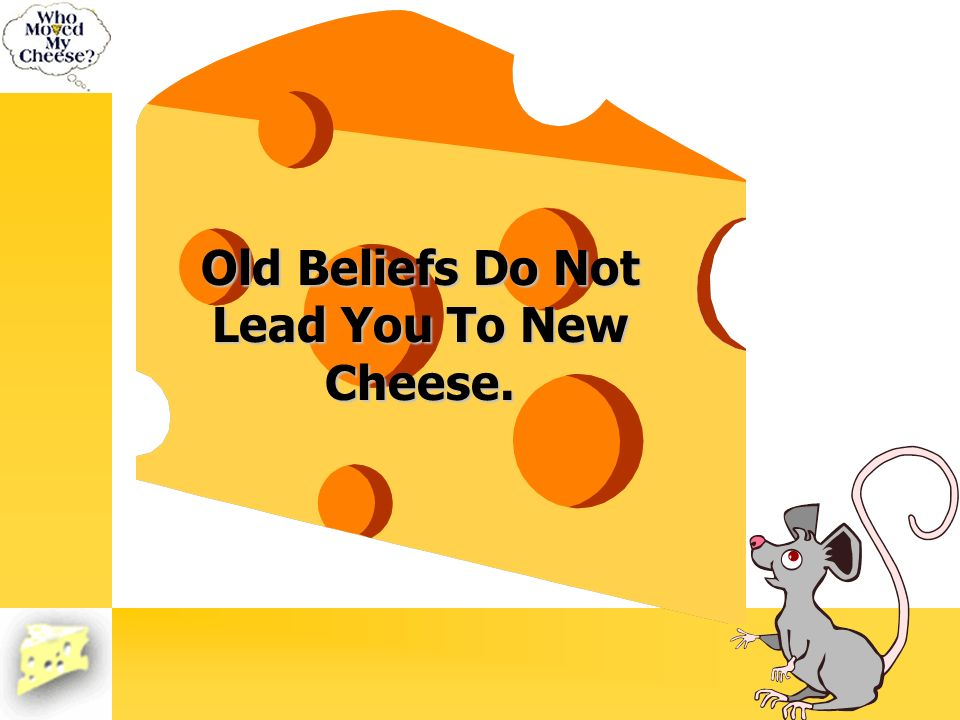 Old Beliefs Do Not Lead You To New Cheese.