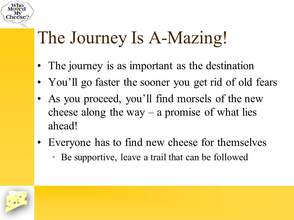 The Journey Is A-Mazing! The journey is as important as the destination Youll go faster the sooner you get rid of old fears As you proceed, youll find