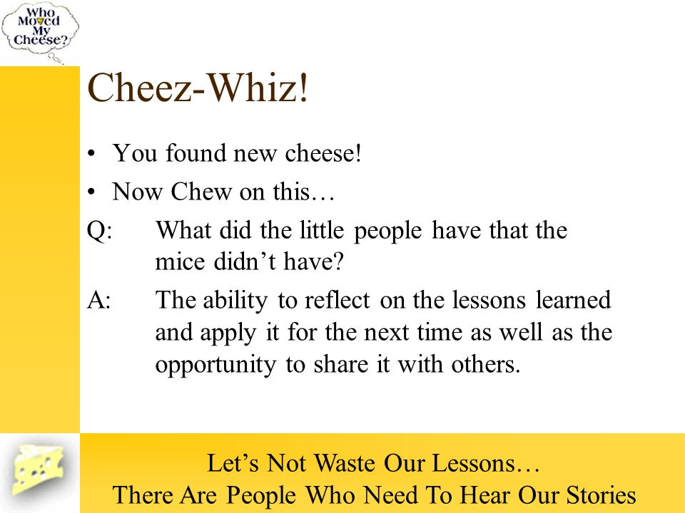 Cheez-Whiz! You found new cheese! Now Chew on this… Q:What did the little people have that the mice didnt have? A:The ability to reflect on the lesson