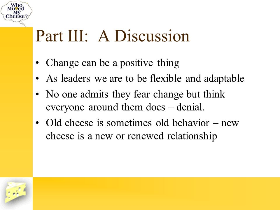 Part III: A Discussion Change can be a positive thing As leaders we are to be flexible and adaptable No one admits they fear change but think everyone