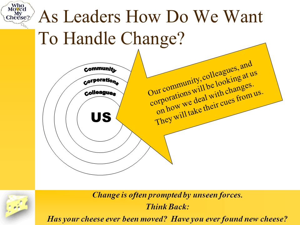 As Leaders How Do We Want To Handle Change? US Our community, colleagues, and corporations will be looking at us on how we deal with changes. They wil