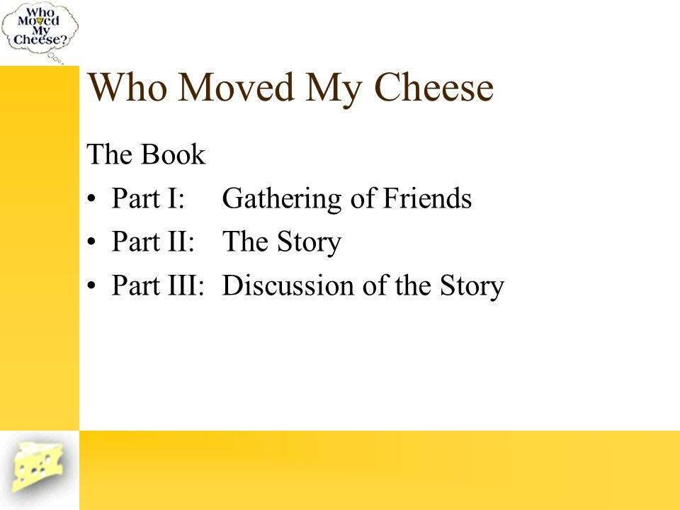 Who Moved My Cheese The Book Part I: Gathering of Friends Part II:The Story Part III:Discussion of the Story