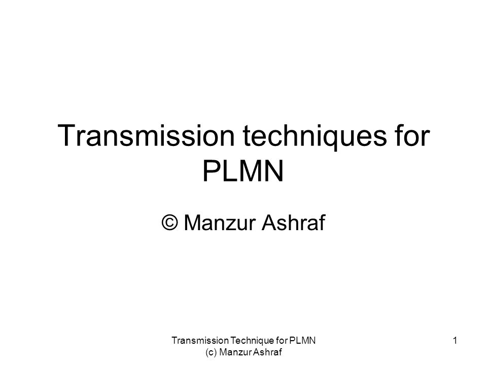 Transmission Technique for PLMN (c) Manzur Ashraf 1 Transmission techniques for PLMN © Manzur Ashraf
