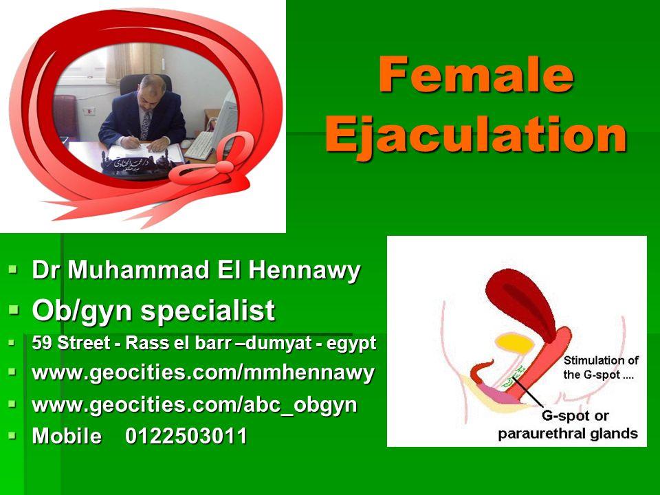 Female Ejaculation Dr Muhammad El Hennawy Dr Muhammad El Hennawy Ob/gyn specialist Ob/gyn specialist 59 Street - Rass el barr –dumyat - egypt 59 Stree