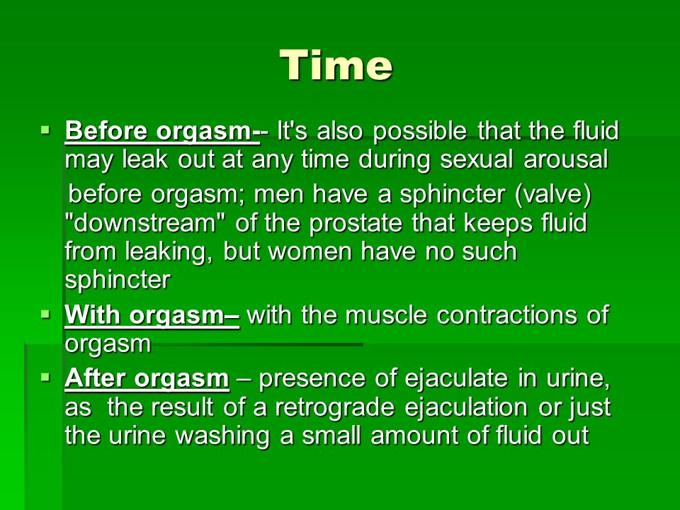 Time Before orgasm-- It's also possible that the fluid may leak out at any time during sexual arousal Before orgasm-- It's also possible that the flui