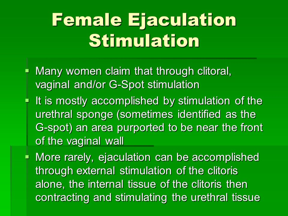 Female Ejaculation Stimulation Many women claim that through clitoral, vaginal and/or G-Spot stimulation Many women claim that through clitoral, vagin
