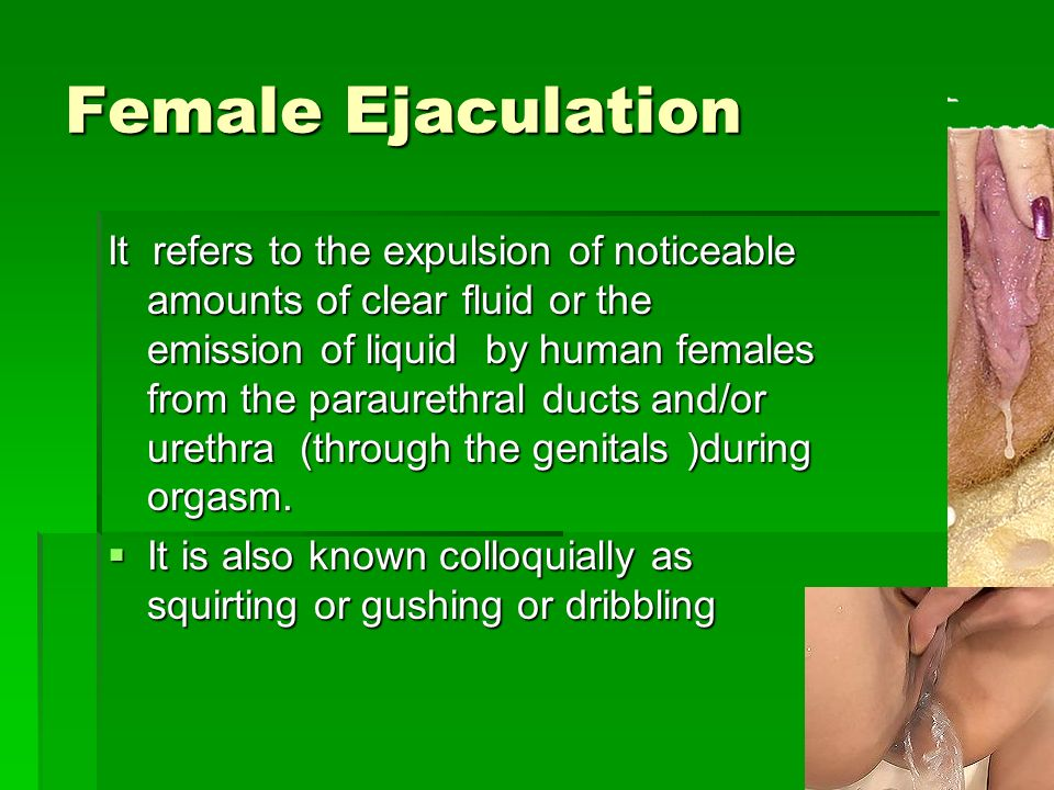 Female Ejaculation Stimulation Many women claim that through clitoral, vaginal and/or G-Spot stimulation Many women claim that through clitoral, vaginal and/or G-Spot stimulation It is mostly accomplished by stimulation of the urethral sponge (sometimes identified as the G-spot) an area purported to be near the front of the vaginal wall It is mostly accomplished by stimulation of the urethral sponge (sometimes identified as the G-spot) an area purported to be near the front of the vaginal wall More rarely, ejaculation can be accomplished through external stimulation of the clitoris alone, the internal tissue of the clitoris then contracting and stimulating the urethral tissue More rarely, ejaculation can be accomplished through external stimulation of the clitoris alone, the internal tissue of the clitoris then contracting and stimulating the urethral tissue