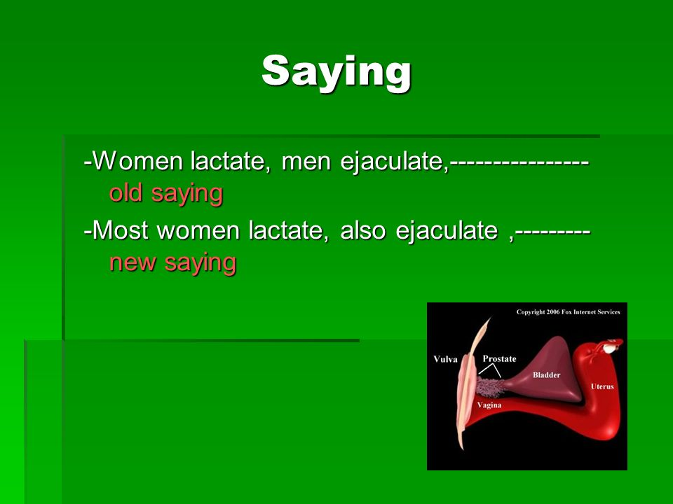 Saying -Women lactate, men ejaculate,---------------- old saying -Most women lactate, also ejaculate,--------- new saying