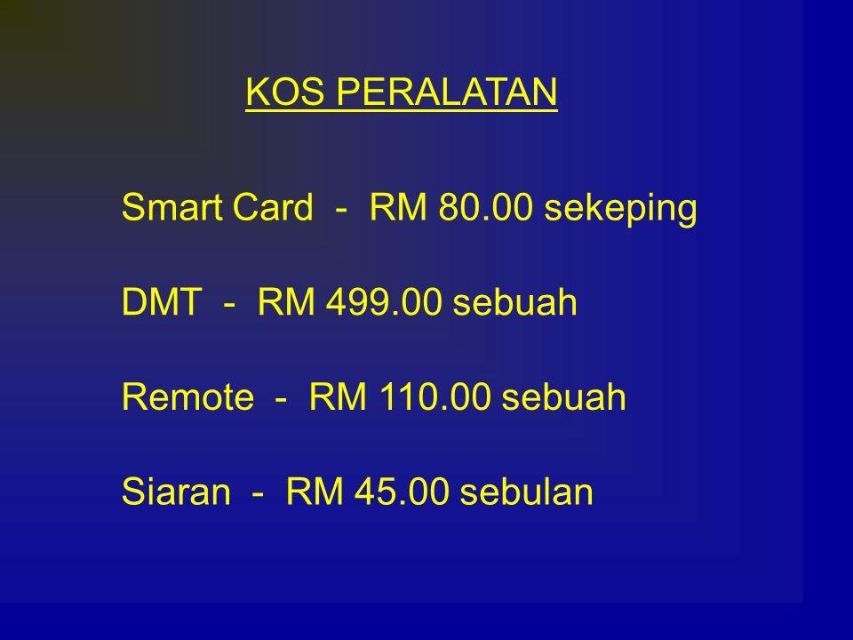 KOS PERALATAN Smart Card - RM 80.00 sekeping DMT - RM 499.00 sebuah Remote - RM 110.00 sebuah Siaran - RM 45.00 sebulan
