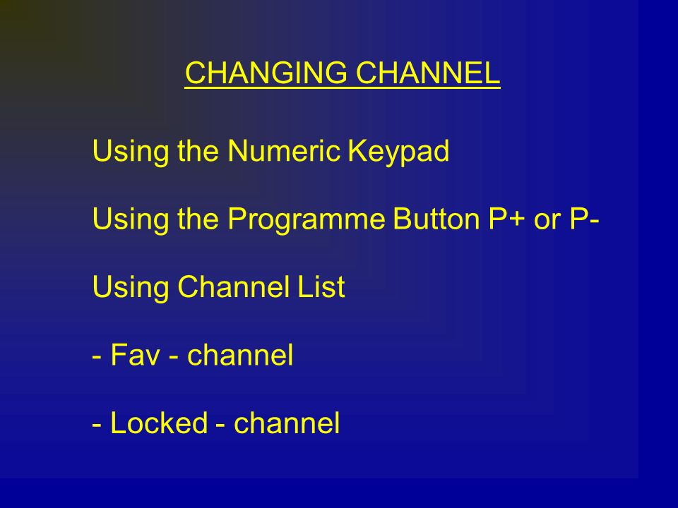 CHANGING CHANNEL Using the Numeric Keypad Using the Programme Button P+ or P- Using Channel List - Fav - channel - Locked - channel