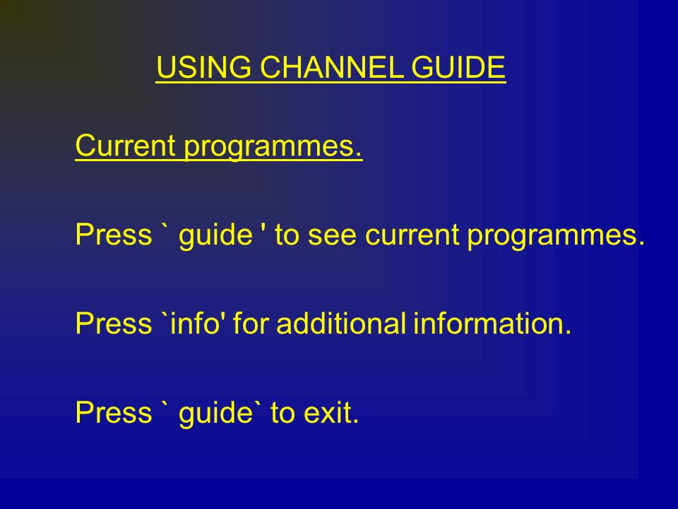 USING CHANNEL GUIDE Current programmes. Press ` guide ' to see current programmes. Press `info' for additional information. Press ` guide` to exit.