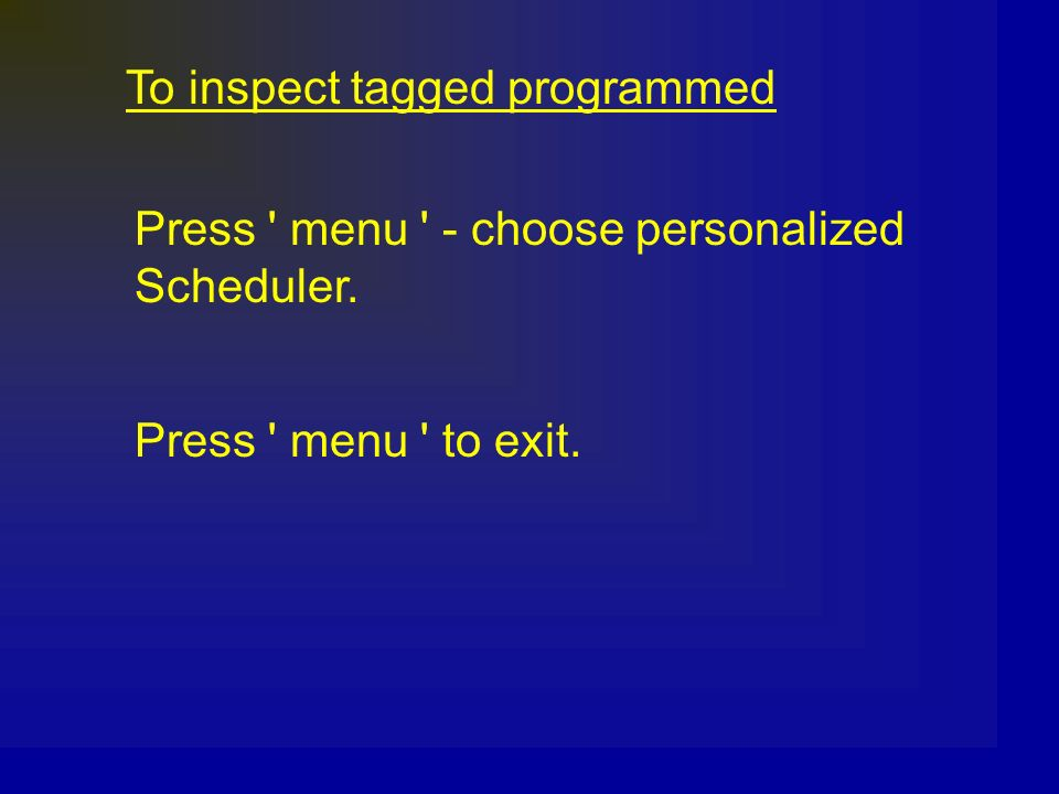 To inspect tagged programmed Press ' menu ' - choose personalized Scheduler. Press ' menu ' to exit.