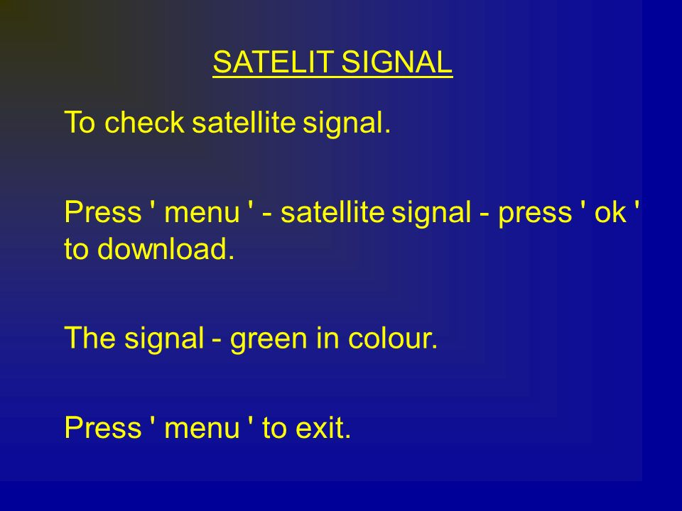 SATELIT SIGNAL To check satellite signal. Press ' menu ' - satellite signal - press ' ok ' to download. The signal - green in colour. Press ' menu ' t