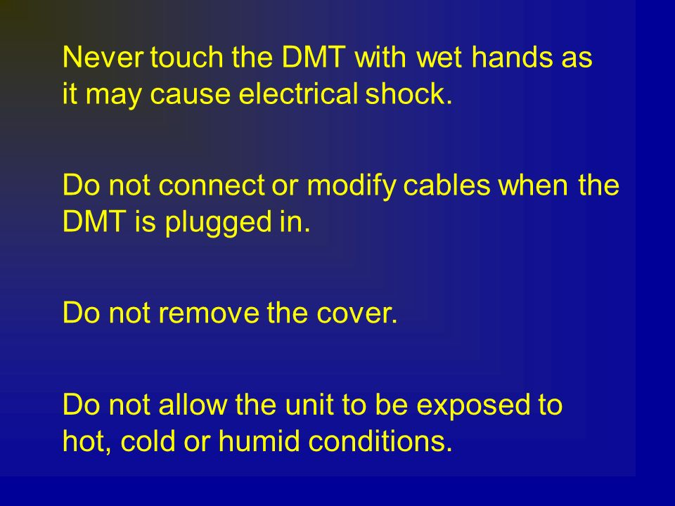 Never touch the DMT with wet hands as it may cause electrical shock. Do not connect or modify cables when the DMT is plugged in. Do not remove the cov