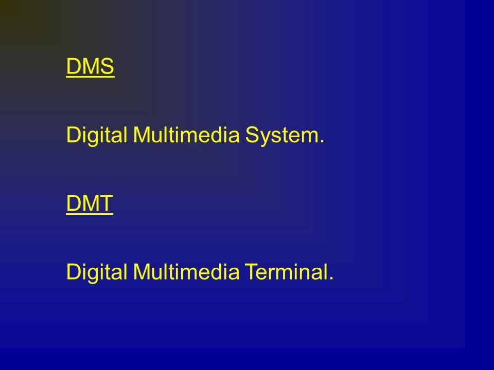 DMS Digital Multimedia System. DMT Digital Multimedia Terminal.