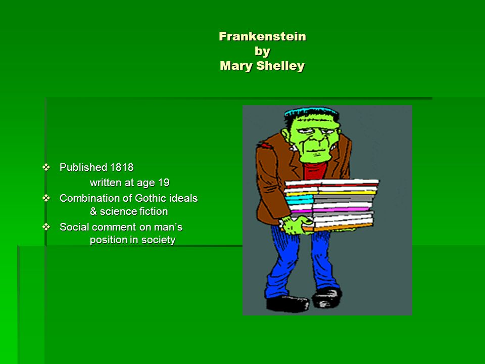 Frankenstein by Mary Shelley Published 1818 Published 1818 written at age 19 Combination of Gothic ideals & science fiction Combination of Gothic ideals & science fiction Social comment on mans position in society Social comment on mans position in society