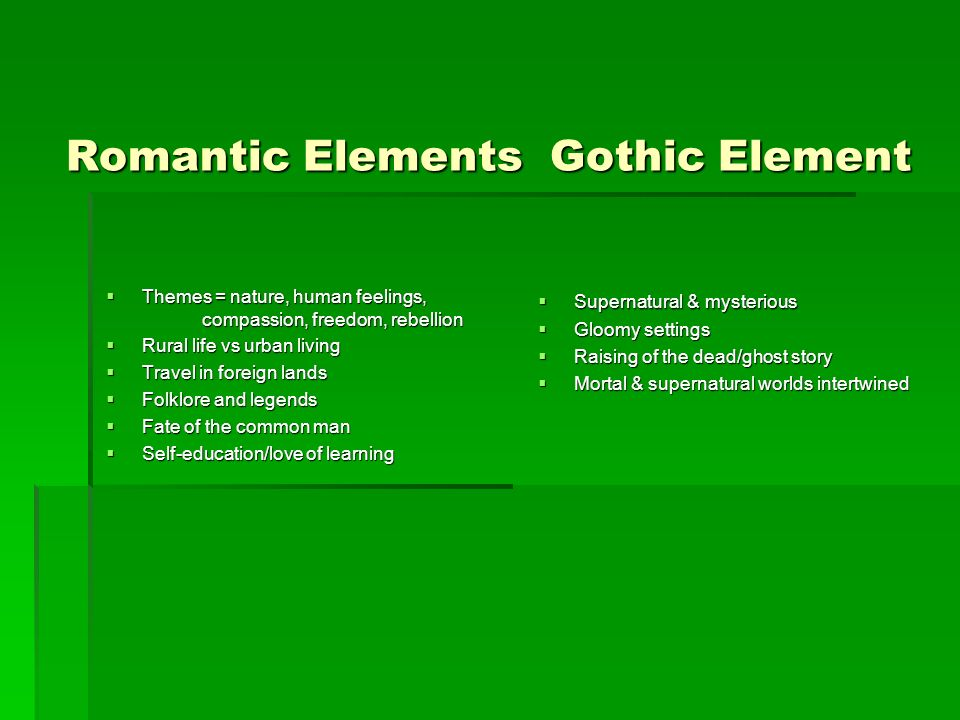 Romantic Elements Gothic Element Themes = nature, human feelings, compassion, freedom, rebellion Themes = nature, human feelings, compassion, freedom,