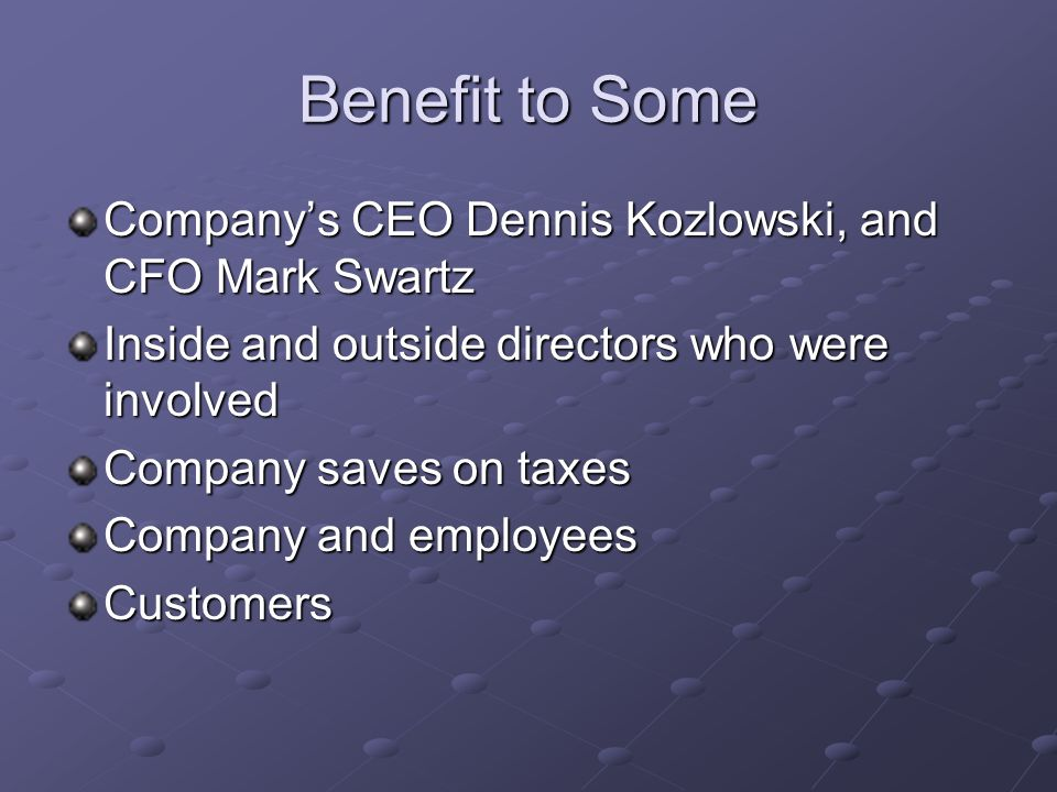 Benefit to Some Companys CEO Dennis Kozlowski, and CFO Mark Swartz Inside and outside directors who were involved Company saves on taxes Company and employees Customers