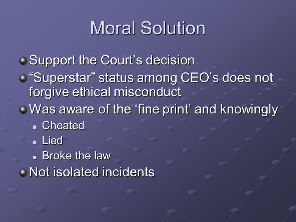 Moral Solution Support the Courts decision Superstar status among CEOs does not forgive ethical misconduct Was aware of the fine print and knowingly Cheated Cheated Lied Lied Broke the law Broke the law Not isolated incidents